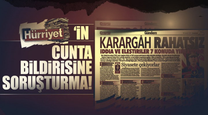 Hürriyet'in skandal cunta bildirisine soruşturma başlatıldı.