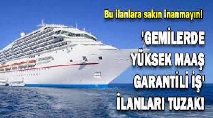 Gemilerde yüksek maaş, garantili iş ilanları ile kandırıyorlar Simsarlara Karşı Dikkat olmakta fayda var...