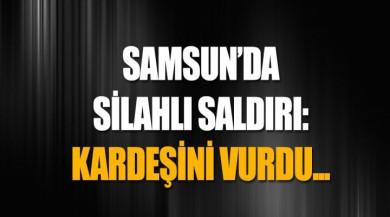 Samsun'da silahlı saldırı: Kardeşini vurdu